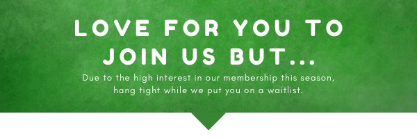Due-to-high-interest-in-our-membership-this-season-hang-tight-while-we-put-you-on-a-waitlist.-1 Membership